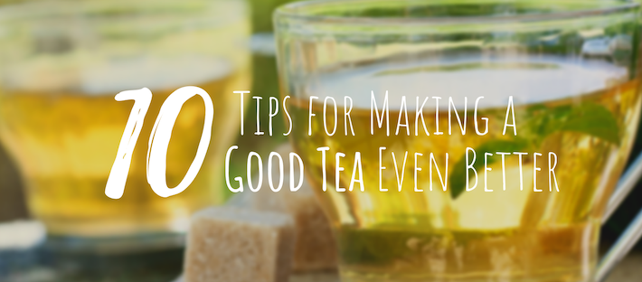 10 Tips for Making a Good Tea Even Better